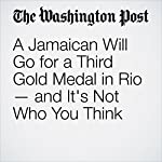 A Jamaican Will Go for a Third Gold Medal in Rio — and It's Not Who You Think | Ross Kenneth Urken