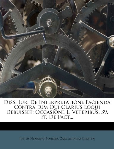 Diss. Iur. De Interpretatione Facienda Contra Eum Qui Clarius Loqui Debuisset: Occasione L. Veteribus. 39. Ff. De Pact...