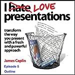I Love Presentations: Episode 5 - Outline | James Caplin