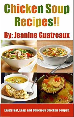 Healthy Chicken Soup recipes: Fast easy and Delicious Chicken Soups recipes by Jeanine Guatreaux