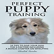Perfect Puppy Training: 10 Tips to Give Your Dog the X-Factor!: Including a Bonus Chapter on Whelping | [Elizabeth Caroline]