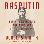 Rasputin: Faith, Power, and the Twilight of the Romanovs | Douglas Smith