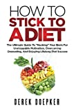 "How To Stick To A Diet: The Ultimate Guide To ""Hacking"" Your Brain For Unstoppable Motivation And Lifelong Diet Success"
