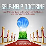 Self-Help Doctrine: Your Ultimate Guide on How to Boost Self-Esteem and Your Journey to Success | Peter Spears