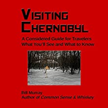 Visiting Chernobyl: A Considered Guide for Travelers: What You'll See and What to Know Audiobook by Bill Murray Narrated by Bill Murray