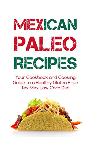 Mexican Paleo Recipes: Your Cookbook and Cooking Guide to a Healthy Gluten Free Tex Mex Low Carb Diet - From Tacos to Burritos and Enchiladas by Carlos Tex