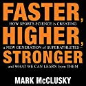 Faster, Higher, Stronger: How Sports Science Is Creating a New Generation of Superathletes - and What We Can Learn from Them (       UNABRIDGED) by Mark McClusky Narrated by Mark McClusky
