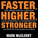 Faster, Higher, Stronger: How Sports Science Is Creating a New Generation of Superathletes - and What We Can Learn from Them | Mark McClusky