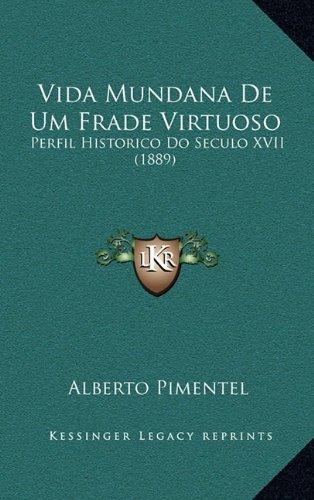 Vida Mundana de Um Frade Virtuoso: Perfil Historico Do Seculo XVII (1889)