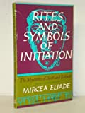 Rites and Symbols of Initiation: The Mysteries of Birth and Rebirth (Torchbooks) (0061312363) by Eliade, Mircea