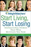 WEIGHT WATCHERS START LIVING, START LOSING: Inspirational Stories That Will Motivate You Now (0470289384) by Weight Watchers