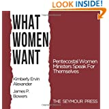 What Women Want: Pentecostal Women Ministers Speak For Themselves
