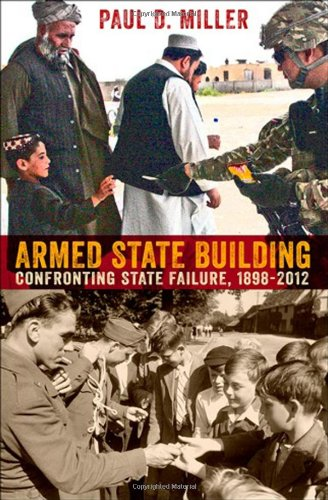 Armed State Building: Confronting State Failure, 1898-2012 (Cornell Studies in Security Affairs)