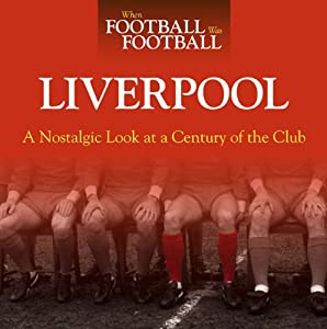 When Football Was Football Liverpool A Nostalgic Look At A Century Of The Club by J H Haynes & Co Ltd