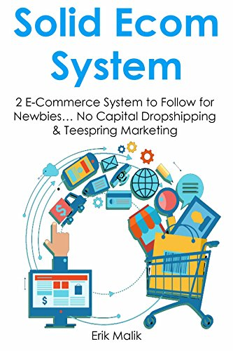 SOLID E-COMMERCE SYSTEM: 2 E-Commerce System to Follow for Newbies... No Capital Dropshipping & Teespring Marketing (HOW TO MAKE MONEY WORK FOR YOU Book 1)