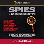 Spies of the Mississippi: The True Story of the Spy Network that Tried to Destroy the Civil Rights Movement | Rick Bowers