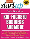 Start Your Own Kid Focused Business and More: Party Planning, Cooking Classes, Gift and Bath Products, Plus-Sized Clothing, Educational Toys and G (StartUp Series)