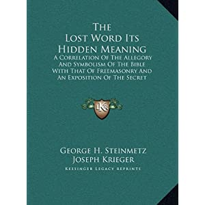 The Lost Word Its Hidden Meaning: A Correlation of the Allegory and Symbolism of the Bible with That of Freemasonry and an Exposition of the Secret Do