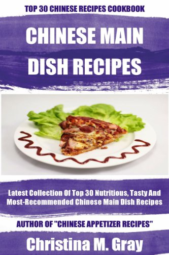 Latest Collection Of Top 30 Nutritious Chinese Main Dish Recipes by Christina M. Gray