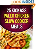 25 Kickass Paleo Chicken Slow Cooker Meals: Quick and Easy Gluten-Free, Low Fat and Low Carb Recipes