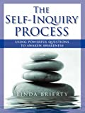 THE SELF-INQUIRY PROCESS: Using Powerful Questions to Awaken Awareness by Linda Brierty