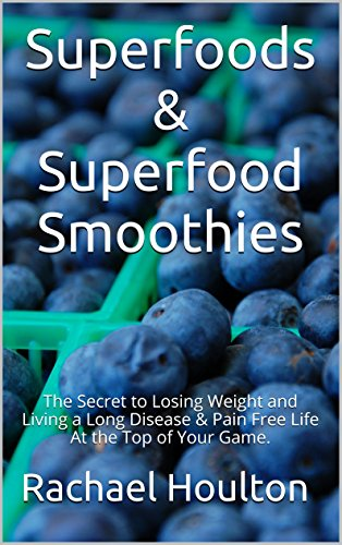 Superfoods & Superfood Smoothies: The Secret to Losing Weight and Living a Long Disease & Pain Free Life At the Top of Your Game. by Rachael Houlton