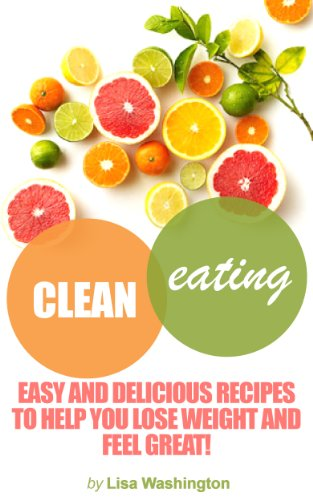 Clean Eating : Easy And Delicious Recipes To Help You Lose Weight And Feel Great!