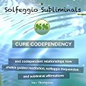 Cure Codependency, End Codependent Relationships Now: Chakra Guided Meditation, Solfeggio Frequencies & Subliminal Affirmations - Solfeggio Subliminals Speech by  Solfeggio Subliminals Narrated by Kev Thompson