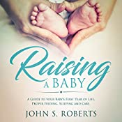 Raising a Baby: A Guide to the Most Important Months of Your Baby's Life. Proper Feeding, Sleeping, and Care During the First Year   [John S. Roberts]