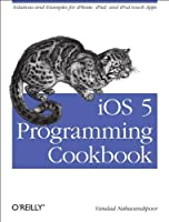 iOS 5 Programming Cookbook: Solutions & Examples for iPhone, iPad, and iPod touch Apps Front Cover
