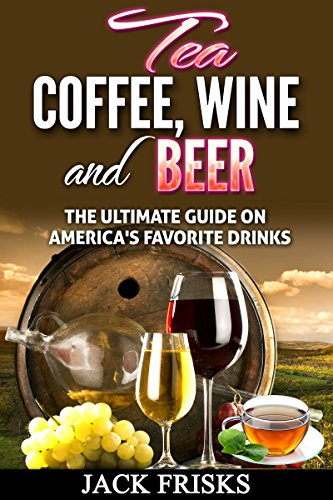 Tea, Coffee, Wine and Beer: The Ultimate Guide on America's Favorite Drinks by Jack Frisks