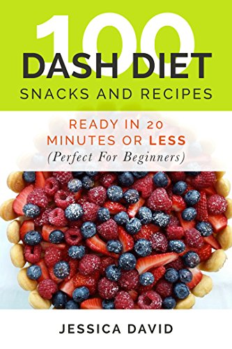 Dash Diet: 100 Dash Diet Snacks And Recipes: Ready In 20 Minutes Or Less (Perfect For Beginners) (Dash Diet Recipes For Beginners) by Jessica David
