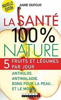 La santé 100 % nature : 5 fruits et légumes par jour : antikilos, antimaladie, bons pour la peau... et le moral