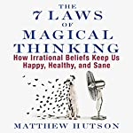 The 7 Laws of Magical Thinking: How Irrational Beliefs Keep Us Happy, Healthy, and Sane | Matthew Hutson