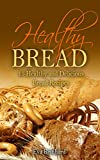 Healthy Bread:15 Healthy and Delicious Bread Recipes (Healthy Food, Low-carb, Bread Loaf, Dought, Yeast, Baking)