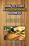 How to Start a Woodworking Business: How to Make Money With Wood (StartupBizWorld Book 1)