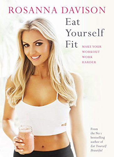 Eat Yourself Fit: Make Your Workout Work Harder by Rosanna Davison