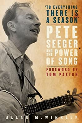 """""""To Everything There is a Season"""": Pete Seeger and the Power of Song (New Narratives in American History)"""
