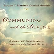 Communing with the Divine: A Clairvoyant's Guide to Angels, Archangels, and the Spiritual Hierarchy | [Barbara Y. Martin, Dimitri Moraitis]