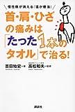 首・肩・ひざの痛みは「たった1本のタオル」で治る! 慢性痛が消える「温か療法」 (講談社の実用BOOK)