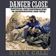 Danger Close: Tactical Air Controllers in Afghanistan and Iraq Audiobook by Steve Call Narrated by Claton Butcher