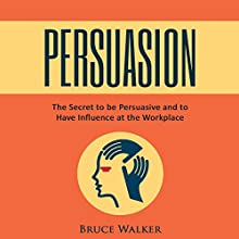 Persuasion: The Secret to Be Persuasive and to Have Influence at the Workplace Audiobook by Bruce Walker Narrated by Skyler Morgan