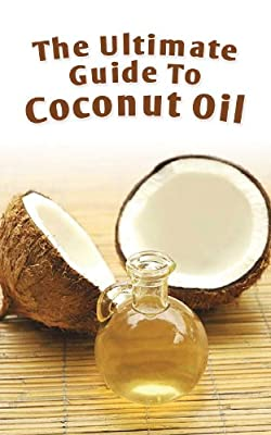 The Ultimate Guide To Coconut Oil: How To Use Coconut Oil To Lose Weight, Prevent Allergies, And Boost Your Immune System