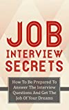 Job Interview Secrets: How To Be Prepared To Answer The Interview Questions And Get The Job Of Your Dreams (Get The Job, Interview Questions, Interview Answers Book 1)