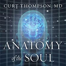 Anatomy of the Soul: Surprising Connections Between Neuroscience and Spiritual Practices That Can Transform Your Life and Relationships | Livre audio Auteur(s) : Curt Thompson MD Narrateur(s) : Sean Pratt