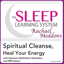 Spiritual Cleanse, Heal Your Energy: Hypnosis, Meditation, and Affirmations: The Sleep Learning System Featuring Rachael Meddows (       UNABRIDGED) by Joel Thielke Narrated by Rachael Meddows
