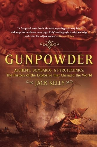 Gunpowder Alchemy, Bombards, and Pyrotechnics The History of the Explosive That Changed the World by Kelly, Jack [Basic Books,2005] (Paperback) PDF