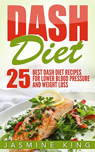 DASH Diet: 25 Best DASH Diet Recipes for Lower Blood Pressure and Weight Loss (Healthy Cookbook) by Jasmine King