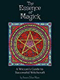 The Essence of Magick: A Wiccans Guide to Successful Witchcraft