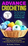 Advance Crocheting: Advance Crochet Stitches and Patterns with Step by Step Instructions with Detailed Pictures to finalize your skills Volume 3 (Crochet, Crocheting, Knit, Knitting, Patterns)
